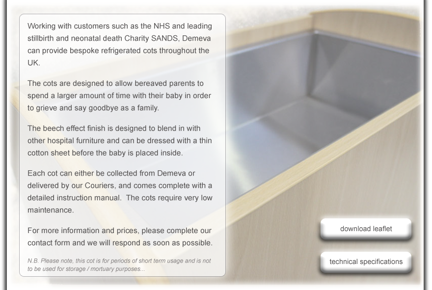 Working with customers such as the NHS and leading stillbirth and neonatal death Charity SANDS, Demeva can provide bespoke refrigerated cots throughout the UK.  The cots are designed to allow bereaved parents to spend a larger amount of time with their baby in order to grieve and say goodbye as a family.  The beech effect finish is designed to blen in with other hospital furniture and can be dressed with a thin cotton sheet before the baby is placed inside.  Each cot can either be collected from Demeva or delivered by our Couriers, and comes complete with a detailed instruction manual.  The cots require very low maintenance.  For more information and prices, please complete our contact form and we will respond as soon as possible.